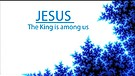 Jesus- our King is Among us