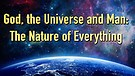 God, the Universe and Man: The Nature of Everyth...