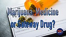 Marijuana: Medicine or Gateway Drug?
