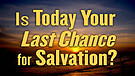 Is Today Your Last Chance for Salvation?