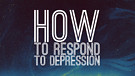 How to Respond to Depression
