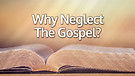 Why Neglect The Gospel?