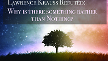 Lawrence Krauss Refuted: Why is there something rather than nothing?