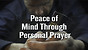 Peace of Mind Through Personal Prayer