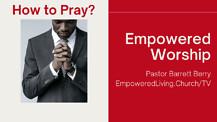 EMPOWERED WORSHIP - Barrett Berry - How to Pray?