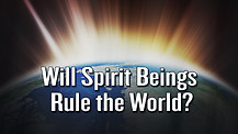 Will Spirit Beings Rule the World?