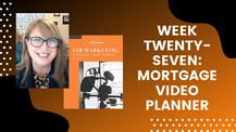 Week Twenty-Seven: Mortgage Video Planner