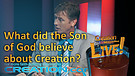 (4-13) What did the Son of God believe about Creation? (Creation Magazine LIVE!)
