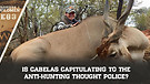 E83: Is Cabelas Capitulating To The ANTI-HUNTING Thought Police?