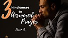 3 Hindrances to Answered Prayer - Part 3